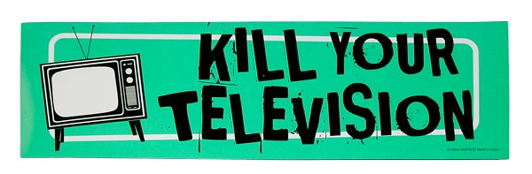 Kill your TV.